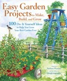 Easy Garden Projects to Make, Build, and Grow: 100 Do-It-Yourself Ideas to Help You Grow Your Best Garden Ever