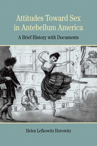 Attitudes Toward Sex in Antebellum America by Helen Lefkowitz Horowitz