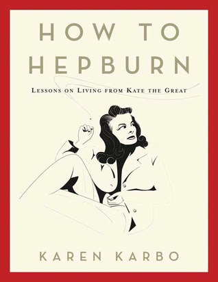 How to Hepburn by Karen Karbo