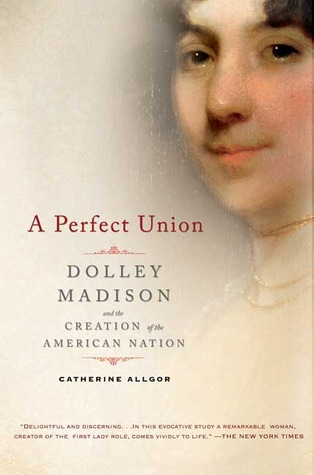 A Perfect Union: Dolley Madison and the Creation of the American Nation