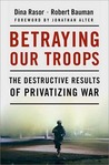 Betraying Our Troops: The Destructive Results of Privatizing War