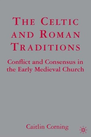 The Celtic and Roman Traditions: Conflict and Consensus in the Early Medieval Church