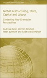 Global Restructuring, State, Capital & Labour: Contesting Neo-Gramscian Perspectives