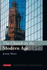 The Church in the Modern Age: The I.B.Tauris History of the Christian Church