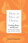 How to Slice an Onion: Cooking Basics and Beyond--Hundreds of Tips, Techniques, Recipes, Food Facts, and Folklore