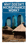 Why Doesn't Microfinance Work?: The Destructive Rise of Local Neoliberalism