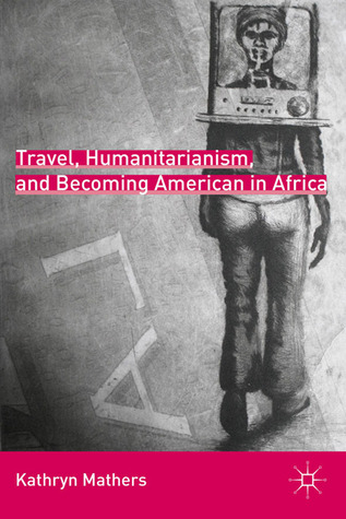 Travel, Humanitarianism, and Becoming American in Africa