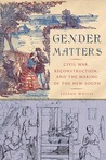 Gender Matters: Civil War, Reconstruction, and the Making of the New South