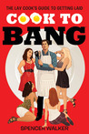 Cook to Bang: The Lay Cook's Guide to Getting Laid