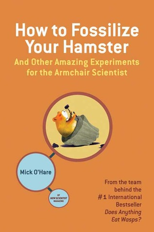 How to Fossilize Your Hamster: And Other Amazing Experiments for the Armchair Scientist