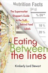 Eating Between the Lines: The Supermarket Shopper's Guide to the Truth Behind Food Labels