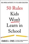 50 Rules Kids Won't Learn in School: Real-world Antidotes to Feel-good Education