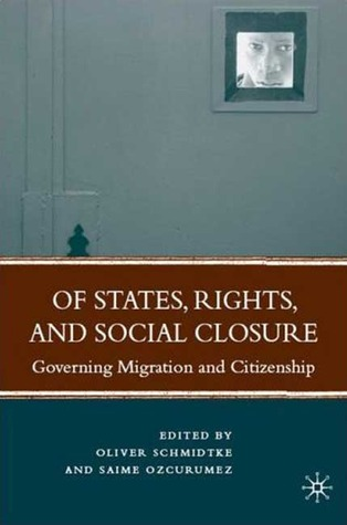 Of States, Rights, and Social Closure: Governing Migration and Citizenship
