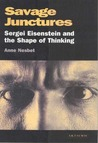 Savage Junctures: Sergei Eisenstein and the Shape of Thinking