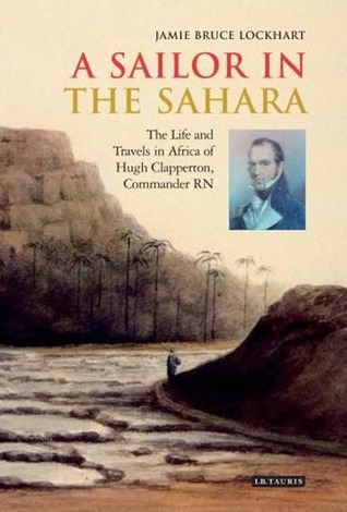 A Sailor in the Sahara: The Life and Travels in Africa of Hugh Clapperton, Commander RN