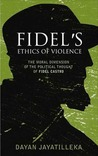 Fidel's Ethics of Violence: The Moral Dimension of the Political Thought of Fidel Castro