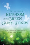 Kingdom of the Green Glass Straw (Child from Another Time and Place, #1)
