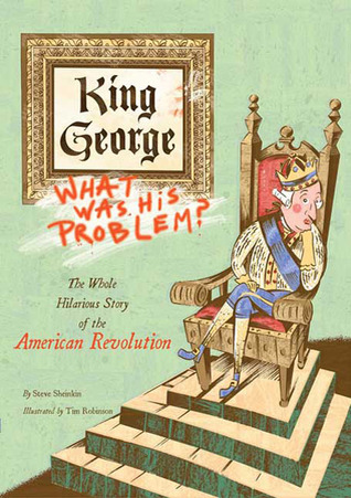 King George: What Was His Problem?: The Whole Hilarious Story of the American Revolution