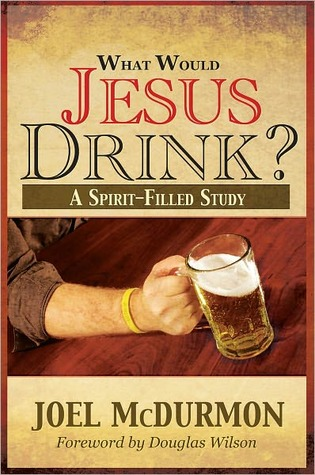 What Would Jesus Drink? A Spirit-Filled Study by Joel McDurmon