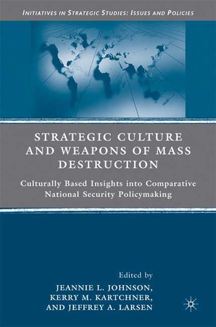 Strategic Culture and Weapons of Mass Destruction by Jeannie L. Johnson