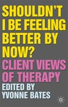 Shouldn't I Be Feeling Better by Now?: Client Views of Therapy
