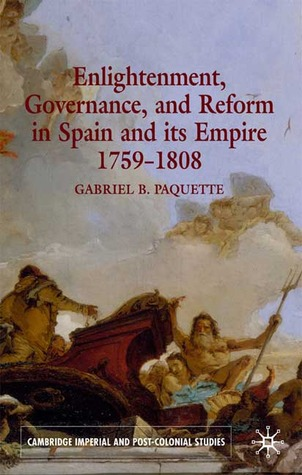 Enlightenment, Governance and Reform in Spain and its Empire 1759-1808