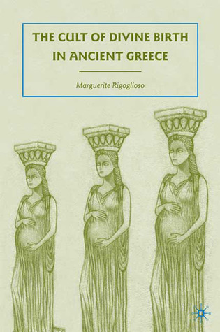 The Cult of Divine Birth in Ancient Greece by Marguerite Rigoglioso