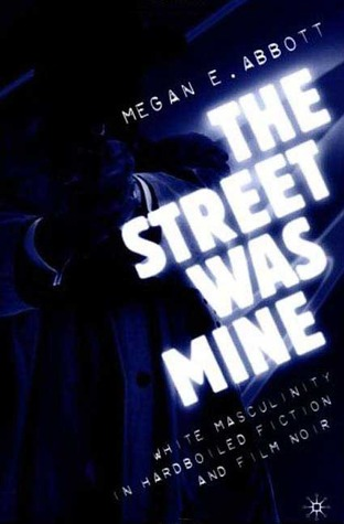 Free download The Street Was Mine: White Masculinity in Hardboiled Fiction and Film Noir by Megan E. Abbott PDF