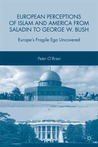 European Perceptions of Islam and America from Saladin to George W. Bush: Europe's Fragile Ego Uncovered