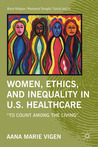 "Women, Ethics, and Inequality in U.S. Healthcare: ""To Count among the Living"""