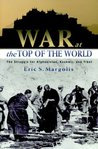 War at the Top Of The World : The Struggle for Afghanistan, Kashmir, and Tibet