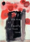 We are All Equally Far from Love by Adania Shibli