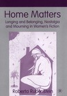 Home Matters: Longing and Belonging, Nostalgia and Mourning in Women's Fiction