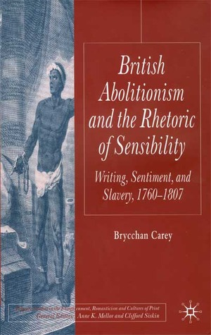 British Abolitionism and the Rhetoric of Sensibility: Writing, Sentiment and Slavery,1760-1807