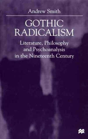 Gothic Radicalism: Literature, Philosophy & Psychoanalysis in the Nineteenth Century