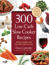 300 Low-Carb Slow Cooker Recipes: Healthy Dinners That Are Ready When You Are!