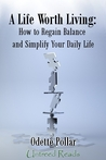 A Life Worth Living: How To Regain Balance and Simplify Your Daily Life