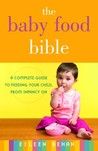 The Baby Food Bible: A Complete Guide to Feeding Your Child, from Infancy On