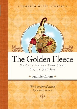 The Golden Fleece and the Heroes Who Lived Before Achilles by Padraic Colum