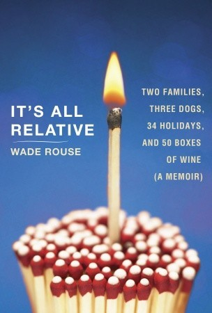 It's All Relative: Two Families, Three Dogs, 34 Holidays, and 50 Boxes of Wine (A Memoir)