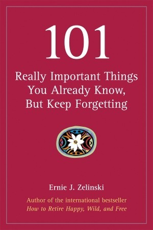 101 Really Important Things You Already Know, but Keep Forget... by Ernie J. Zelinski