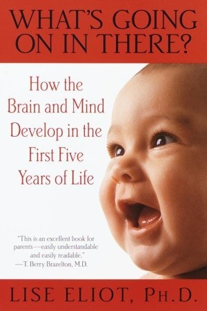 What's Going On in There? How the Brain and Mind Develop in t... by Lise Eliot