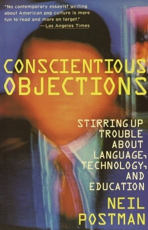 Conscientious Objections by Neil Postman