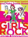 Girls Rock: How to Get Your Group Together and Make Some Noise