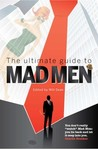The Ultimate Guide to Mad Men: The Guardian Companion to the Slickest Show on Television