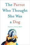 The Parrot Who Thought She Was a Dog by Nancy Ellis-Bell