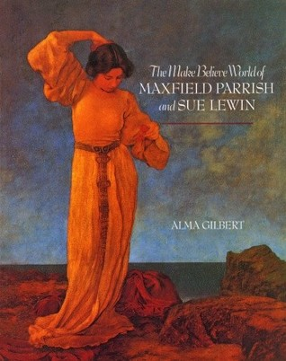 The Make Believe World of Maxfield Parrish and Sue Lewin by Alma M. Gilbert