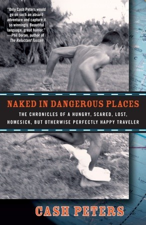 Naked in Dangerous Places: The Chronicles of a Hungry, Scared, Lost, Homesick, but Otherwise Perfectly Happy Traveler
