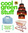 Cool Green Stuff: A Guide to Finding Great Recycled, Sustainable, Renewable Objects You Will Love