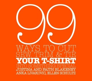 99 Ways to Cut, Sew, Trim, and Tie Your T-Shirt into Somethin... by Faith Blakeney